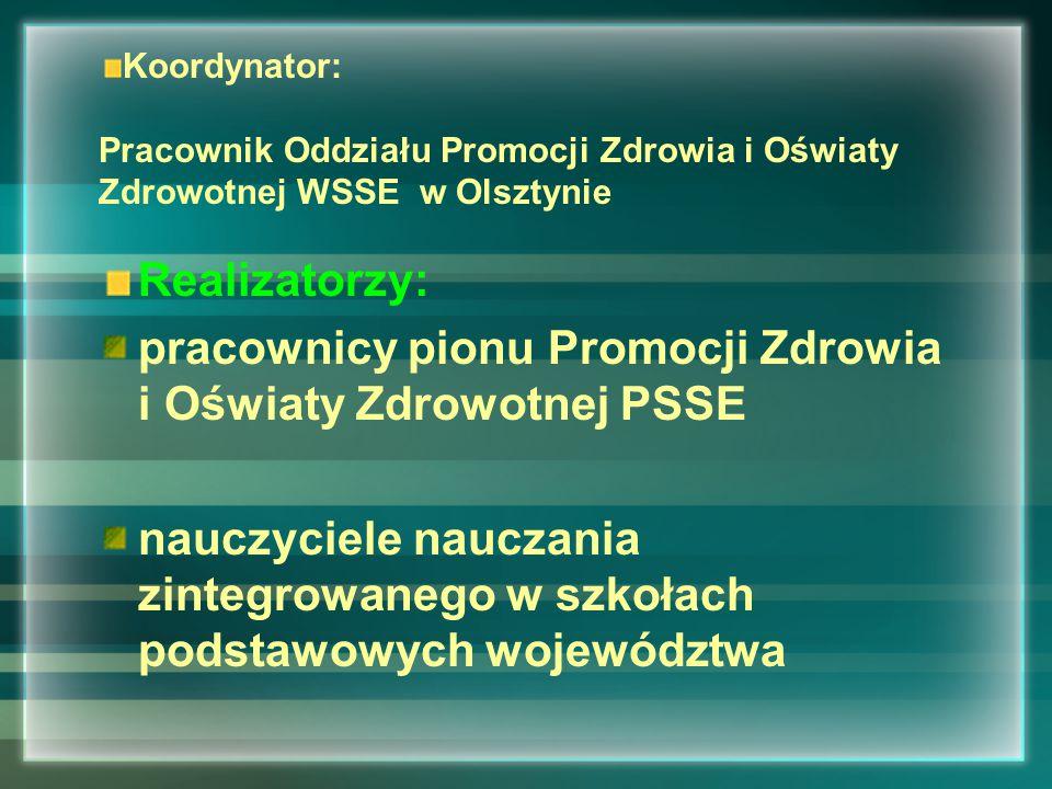 Koordynator: Pracownik Oddziału Promocji Zdrowia i Oświaty Zdrowotnej WSSE w Olsztynie Realizatorzy: pracownicy pionu Promocji Zdrowia i Oświaty Zdrowotnej PSSE nauczyciele nauczania zintegrowanego w szkołach podstawowych województwa