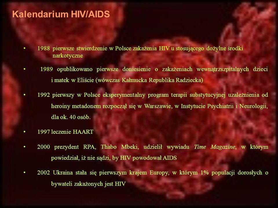Kalendarium HIV/AIDS 1988 pierwsze stwierdzenie w Polsce zakażenia HIV u stosującego dożylne środki narkotyczne 1989 opublikowano pierwsze doniesienie
