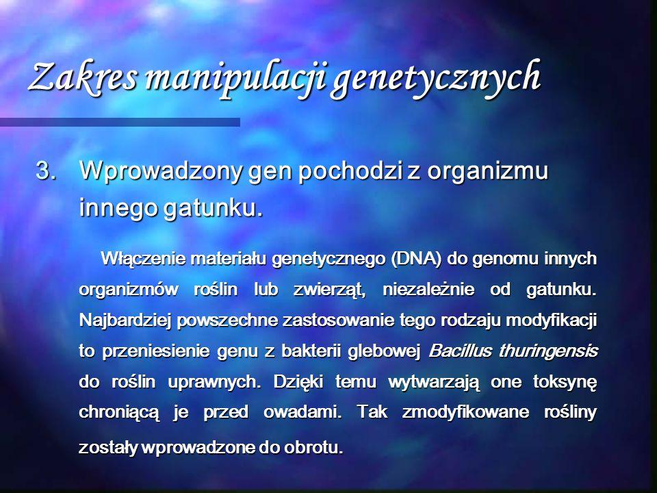Zakres manipulacji genetycznych 3.Wprowadzony gen pochodzi z organizmu innego gatunku. Włączenie materiału genetycznego (DNA) do genomu innych organiz