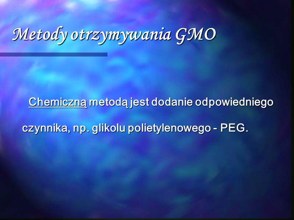 Metody otrzymywania GMO Chemiczną metodą jest dodanie odpowiedniego czynnika, np. glikolu polietylenowego - PEG. Chemiczną metodą jest dodanie odpowie