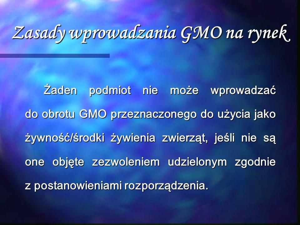 Zasady wprowadzania GMO na rynek Żaden podmiot nie może wprowadzać do obrotu GMO przeznaczonego do użycia jako żywność/środki żywienia zwierząt, jeśli