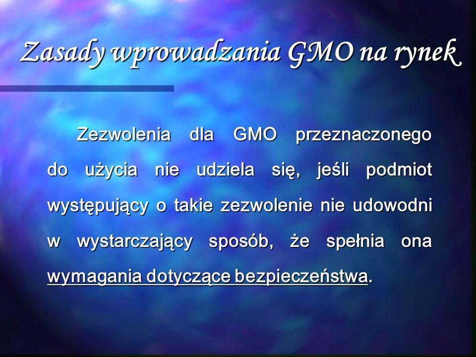 Zasady wprowadzania GMO na rynek Zezwolenia dla GMO przeznaczonego do użycia nie udziela się, jeśli podmiot występujący o takie zezwolenie nie udowodn