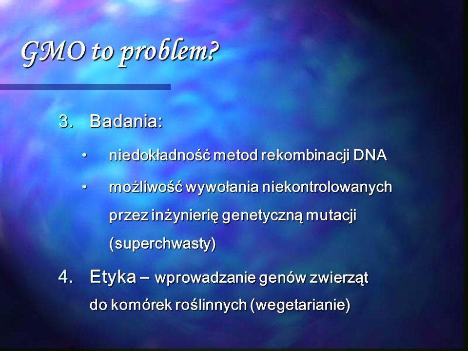 GMO to problem? 3.Badania: niedokładność metod rekombinacji DNAniedokładność metod rekombinacji DNA możliwość wywołania niekontrolowanych przez inżyni