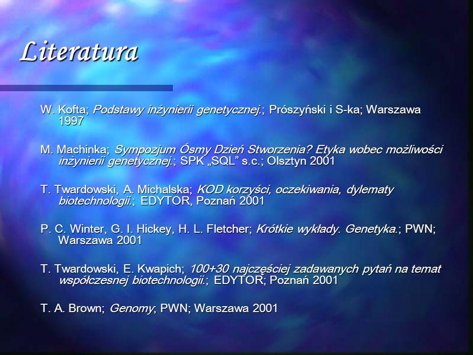 Literatura W. Kofta; Podstawy inżynierii genetycznej.; Prószyński i S-ka; Warszawa 1997 M. Machinka; Sympozjum Ósmy Dzień Stworzenia? Etyka wobec możl