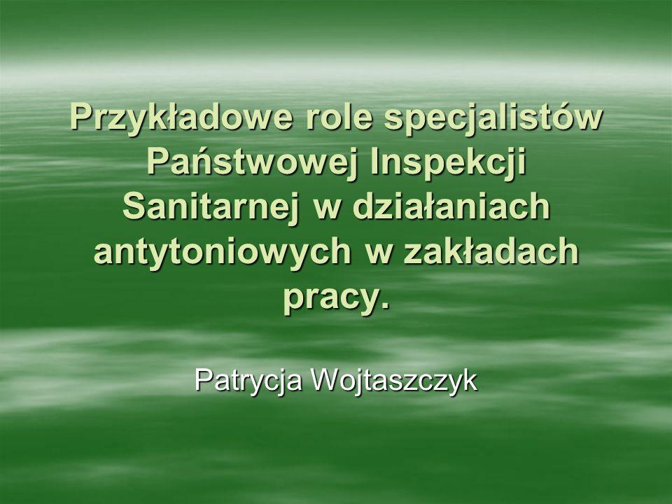 Przykładowe role specjalistów Państwowej Inspekcji Sanitarnej w działaniach antytoniowych w zakładach pracy. Patrycja Wojtaszczyk