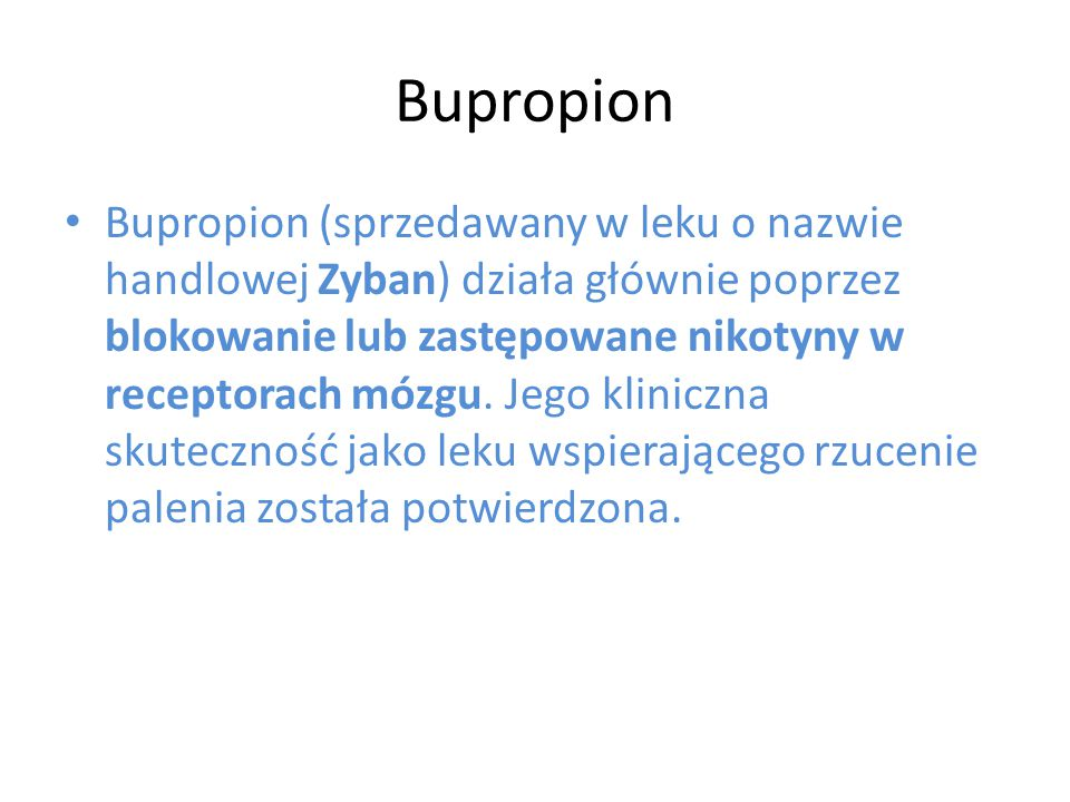 Bupropion Bupropion (sprzedawany w leku o nazwie handlowej Zyban) działa głównie poprzez blokowanie lub zastępowane nikotyny w receptorach mózgu. Jego