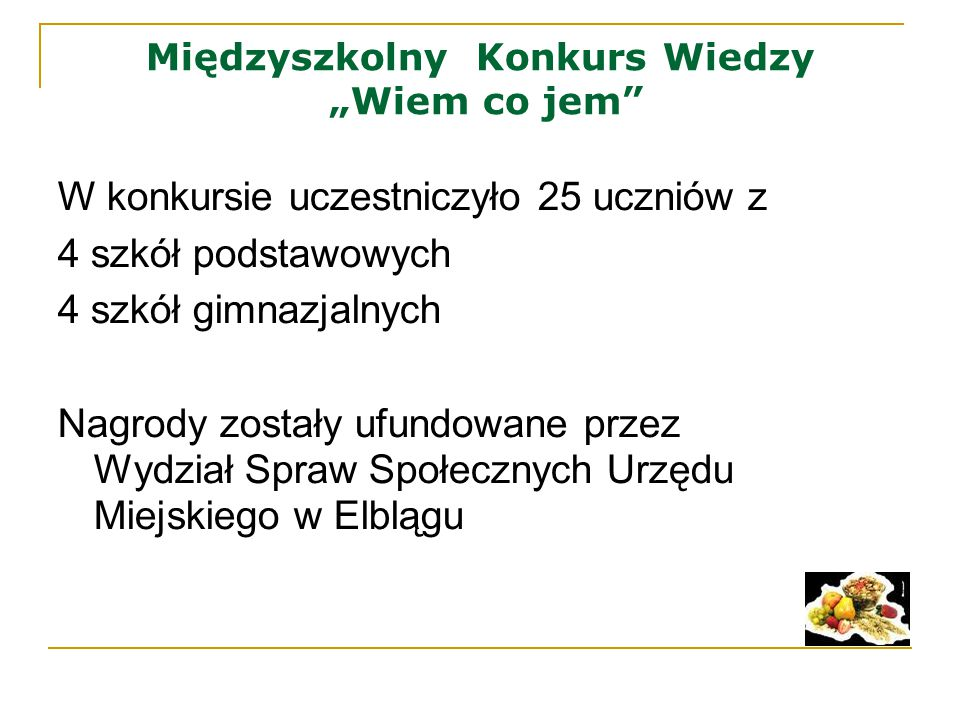 """Międzyszkolny Konkurs Wiedzy """"Wiem co jem"""" W konkursie uczestniczyło 25 uczniów z 4 szkół podstawowych 4 szkół gimnazjalnych Nagrody zostały ufundowan"""