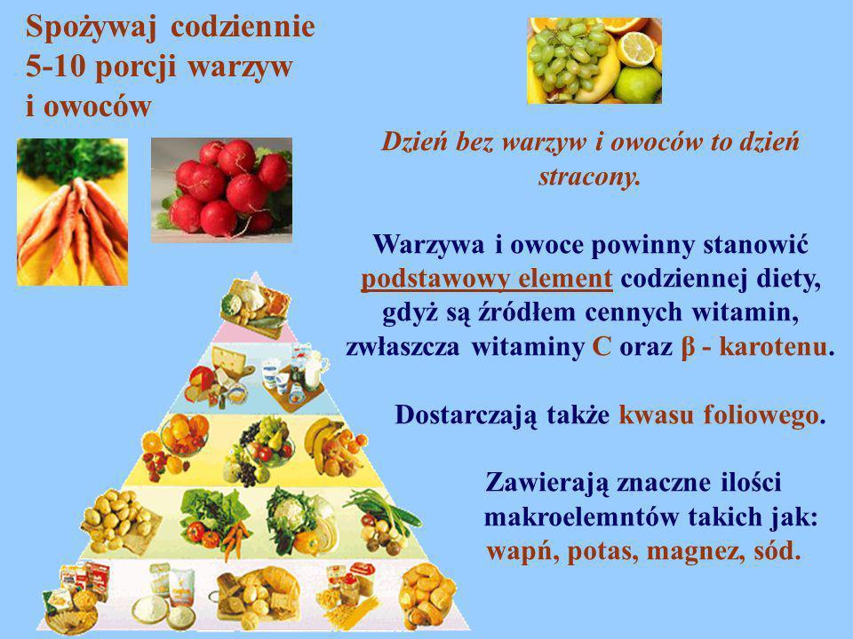 Spożywaj codziennie 5-10 porcji warzyw i owoców Dzień bez warzyw i owoców to dzień stracony. Warzywa i owoce powinny stanowić podstawowy element codzi
