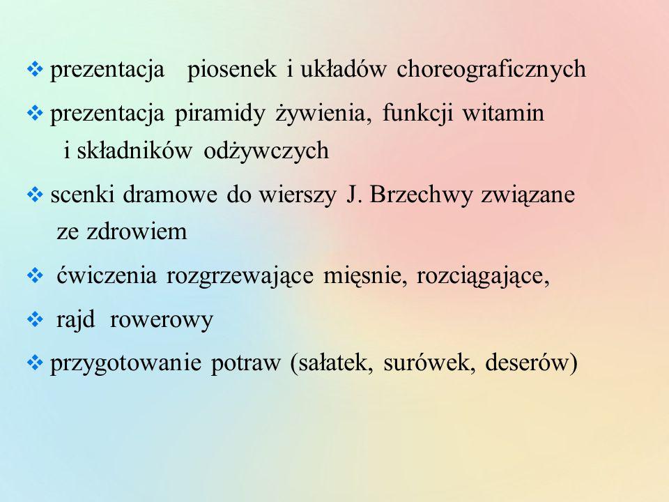  prezentacja piosenek i układów choreograficznych  prezentacja piramidy żywienia, funkcji witamin i składników odżywczych  scenki dramowe do wierszy J.