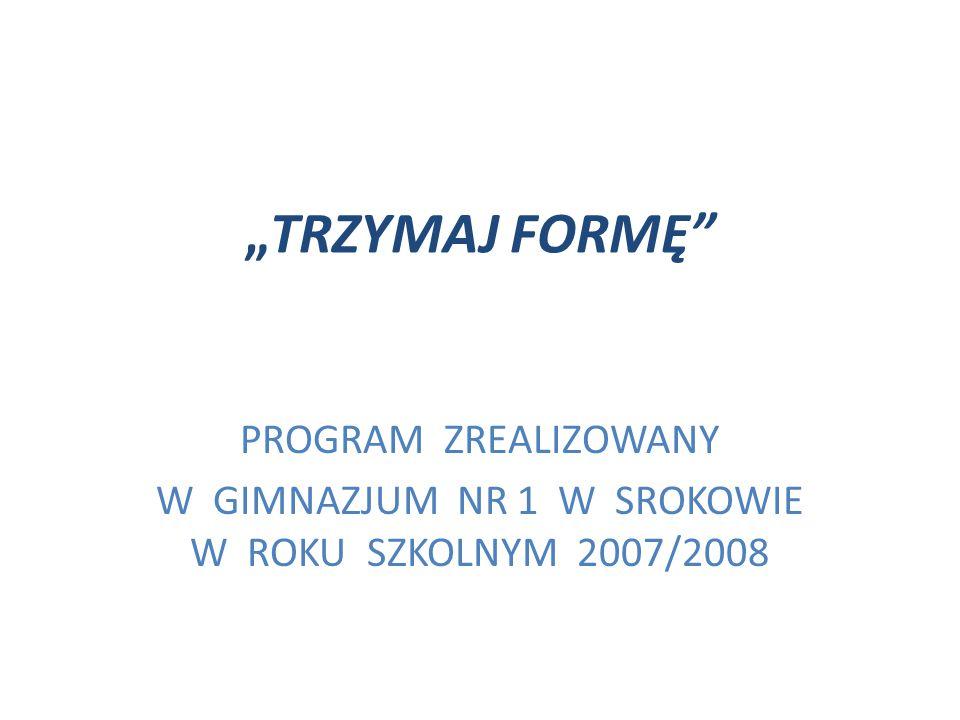 """""""TRZYMAJ FORMĘ"""" PROGRAM ZREALIZOWANY W GIMNAZJUM NR 1 W SROKOWIE W ROKU SZKOLNYM 2007/2008"""