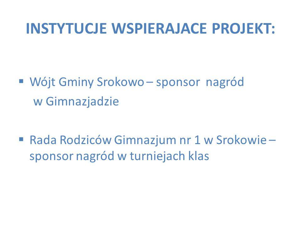 INSTYTUCJE WSPIERAJACE PROJEKT:  Wójt Gminy Srokowo – sponsor nagród w Gimnazjadzie  Rada Rodziców Gimnazjum nr 1 w Srokowie – sponsor nagród w turn
