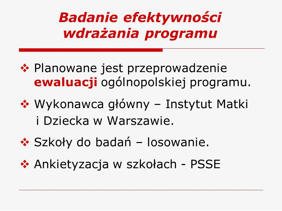  Planowane jest przeprowadzenie ewaluacji ogólnopolskiej programu.  Wykonawca główny – Instytut Matki i Dziecka w Warszawie.  Szkoły do badań – los