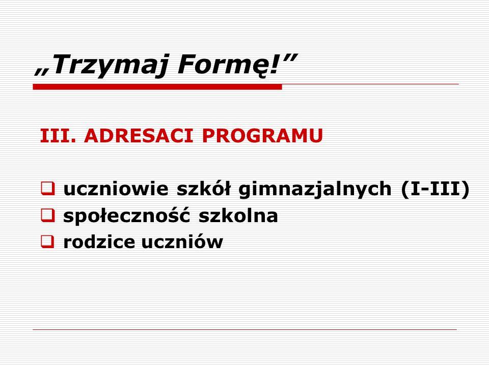 """""""Trzymaj Formę!"""" III. ADRESACI PROGRAMU  uczniowie szkół gimnazjalnych (I-III)  społeczność szkolna  rodzice uczniów"""