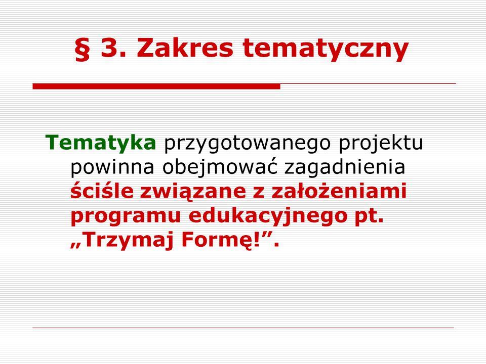 """§ 3. Zakres tematyczny Tematyka przygotowanego projektu powinna obejmować zagadnienia ściśle związane z założeniami programu edukacyjnego pt. """"Trzymaj"""
