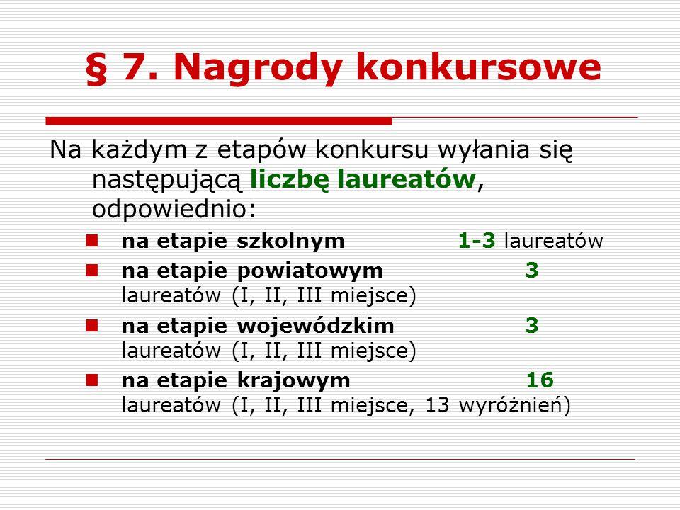 § 7. Nagrody konkursowe Na każdym z etapów konkursu wyłania się następującą liczbę laureatów, odpowiednio: na etapie szkolnym1-3 laureatów na etapie p