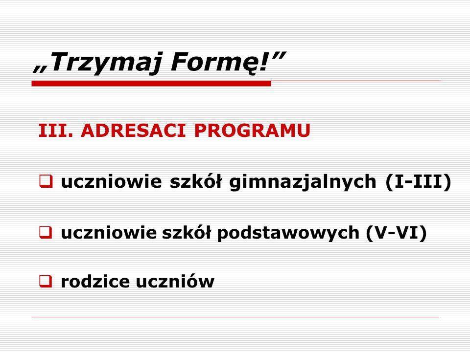 """""""Trzymaj Formę!"""" III. ADRESACI PROGRAMU  uczniowie szkół gimnazjalnych (I-III)  uczniowie szkół podstawowych (V-VI)  rodzice uczniów"""