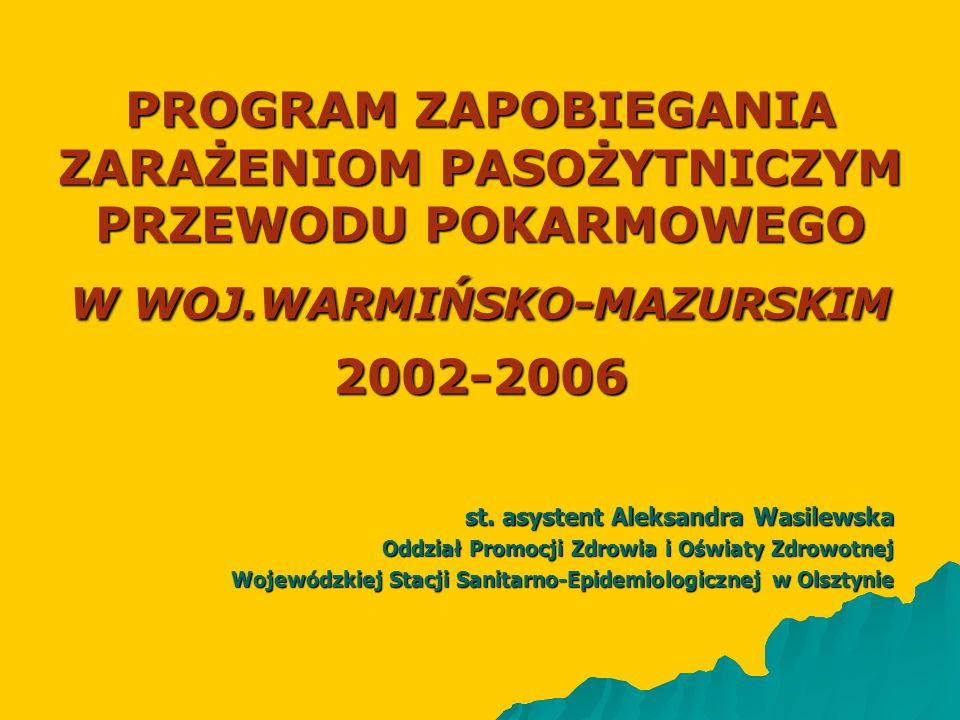 PROGRAM ZAPOBIEGANIA ZARAŻENIOM PASOŻYTNICZYM PRZEWODU POKARMOWEGO W WOJ.WARMIŃSKO-MAZURSKIM 2002-2006 st. asystent Aleksandra Wasilewska Oddział Prom