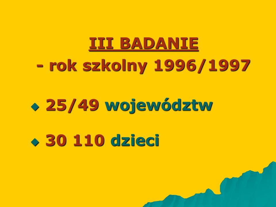 III BADANIE - rok szkolny 1996/1997  25/49 województw  30 110 dzieci
