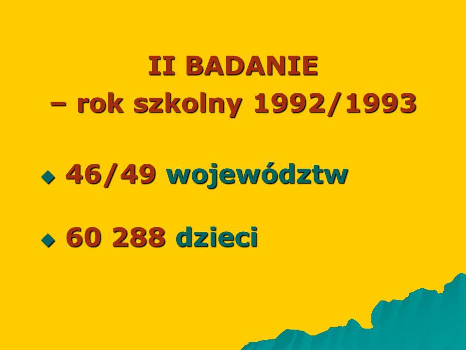 II BADANIE – rok szkolny 1992/1993  46/49 województw  60 288 dzieci
