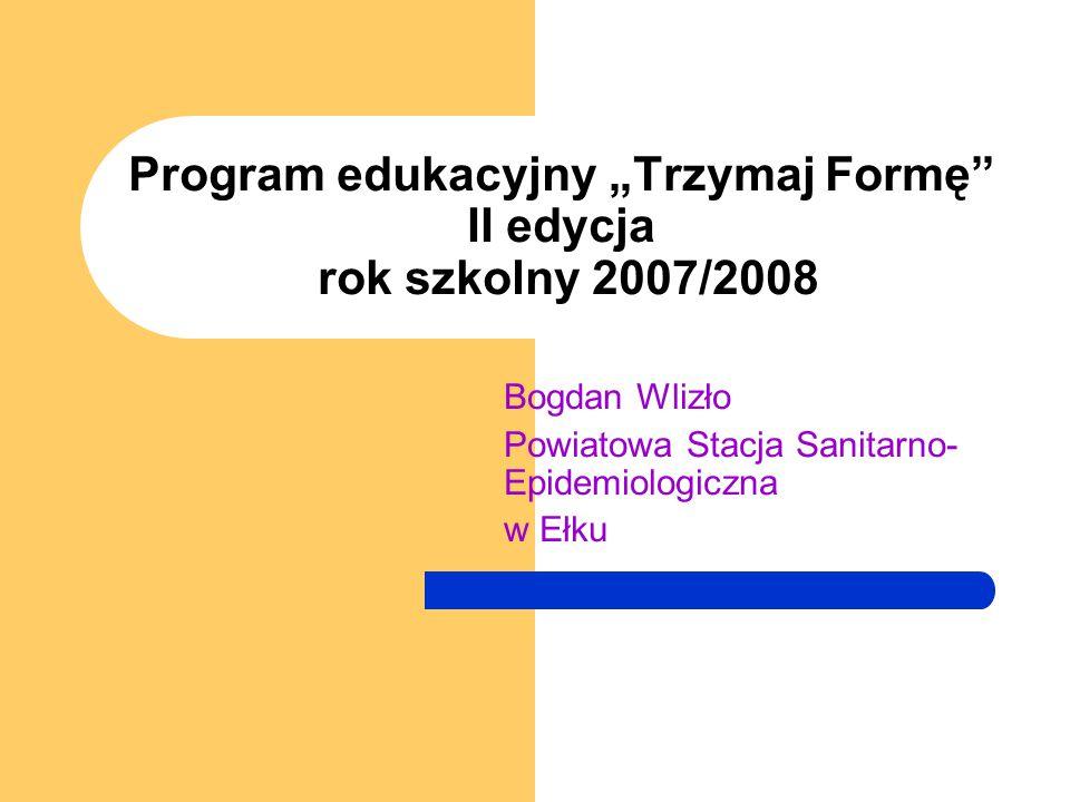 """Program edukacyjny """"Trzymaj Formę II edycja rok szkolny 2007/2008 Bogdan Wlizło Powiatowa Stacja Sanitarno- Epidemiologiczna w Ełku"""