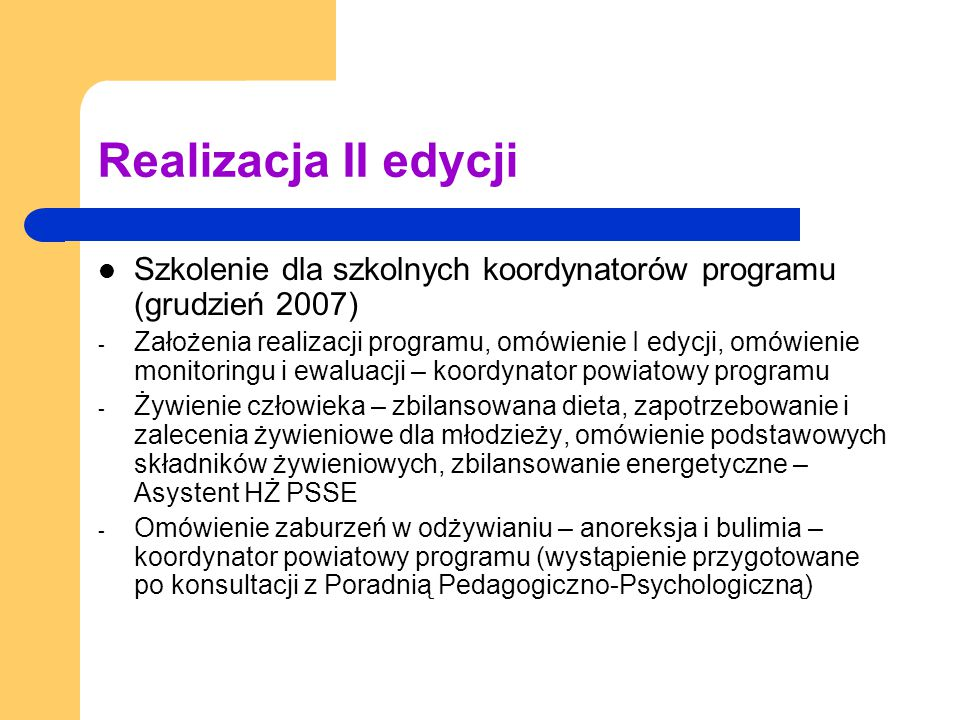 Realizacja II edycji Szkolenie dla szkolnych koordynatorów programu (grudzień 2007) - Założenia realizacji programu, omówienie I edycji, omówienie monitoringu i ewaluacji – koordynator powiatowy programu - Żywienie człowieka – zbilansowana dieta, zapotrzebowanie i zalecenia żywieniowe dla młodzieży, omówienie podstawowych składników żywieniowych, zbilansowanie energetyczne – Asystent HŻ PSSE - Omówienie zaburzeń w odżywianiu – anoreksja i bulimia – koordynator powiatowy programu (wystąpienie przygotowane po konsultacji z Poradnią Pedagogiczno-Psychologiczną)