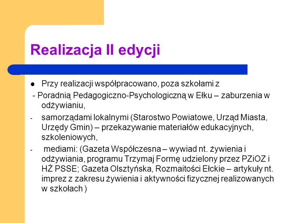 Realizacja II edycji Przy realizacji współpracowano, poza szkołami z - Poradnią Pedagogiczno-Psychologiczną w Ełku – zaburzenia w odżywianiu, - samorządami lokalnymi (Starostwo Powiatowe, Urząd Miasta, Urzędy Gmin) – przekazywanie materiałów edukacyjnych, szkoleniowych, - mediami: (Gazeta Współczesna – wywiad nt.