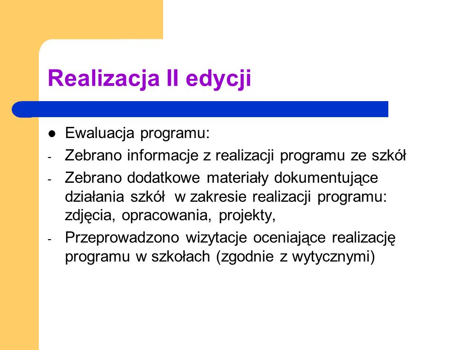 Realizacja II edycji Ewaluacja programu: - Zebrano informacje z realizacji programu ze szkół - Zebrano dodatkowe materiały dokumentujące działania szkół w zakresie realizacji programu: zdjęcia, opracowania, projekty, - Przeprowadzono wizytacje oceniające realizację programu w szkołach (zgodnie z wytycznymi)