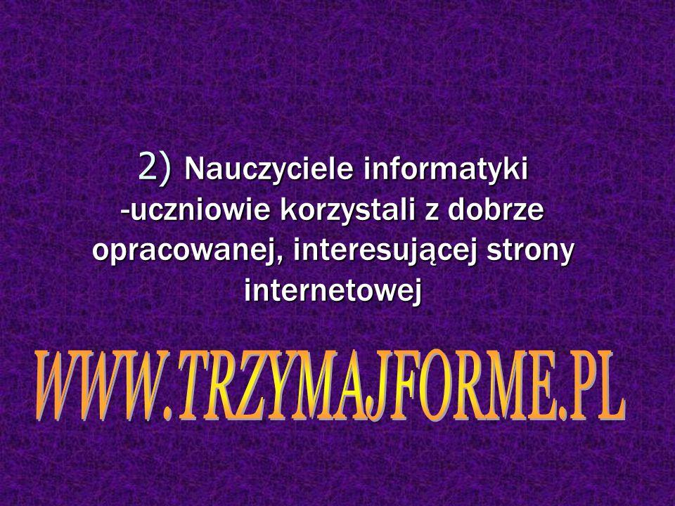 2) Nauczyciele informatyki -uczniowie korzystali z dobrze opracowanej, interesującej strony internetowej