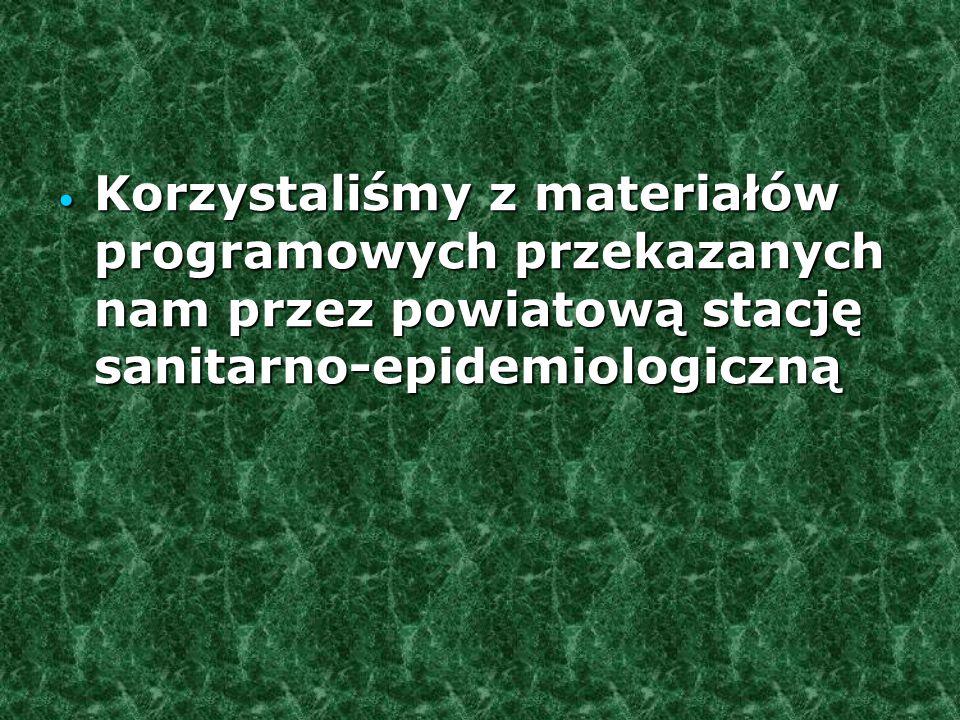Korzystaliśmy z materiałów programowych przekazanych nam przez powiatową stację sanitarno-epidemiologiczną Korzystaliśmy z materiałów programowych przekazanych nam przez powiatową stację sanitarno-epidemiologiczną