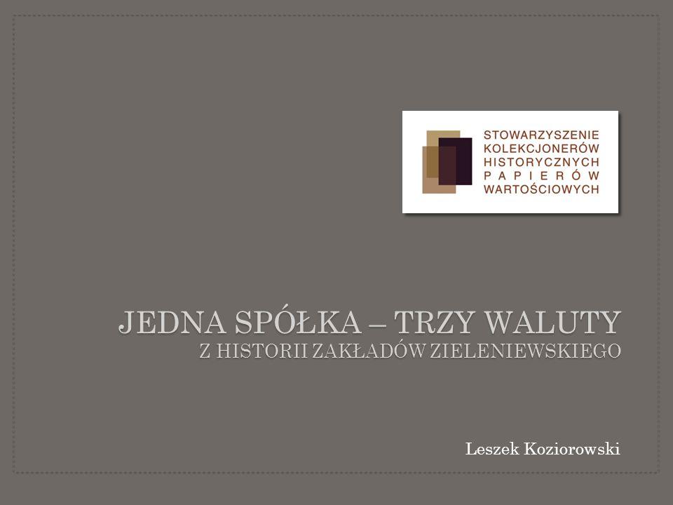 JEDNA SPÓŁKA – TRZY WALUTY Z HISTORII ZAKŁADÓW ZIELENIEWSKIEGO Leszek Koziorowski