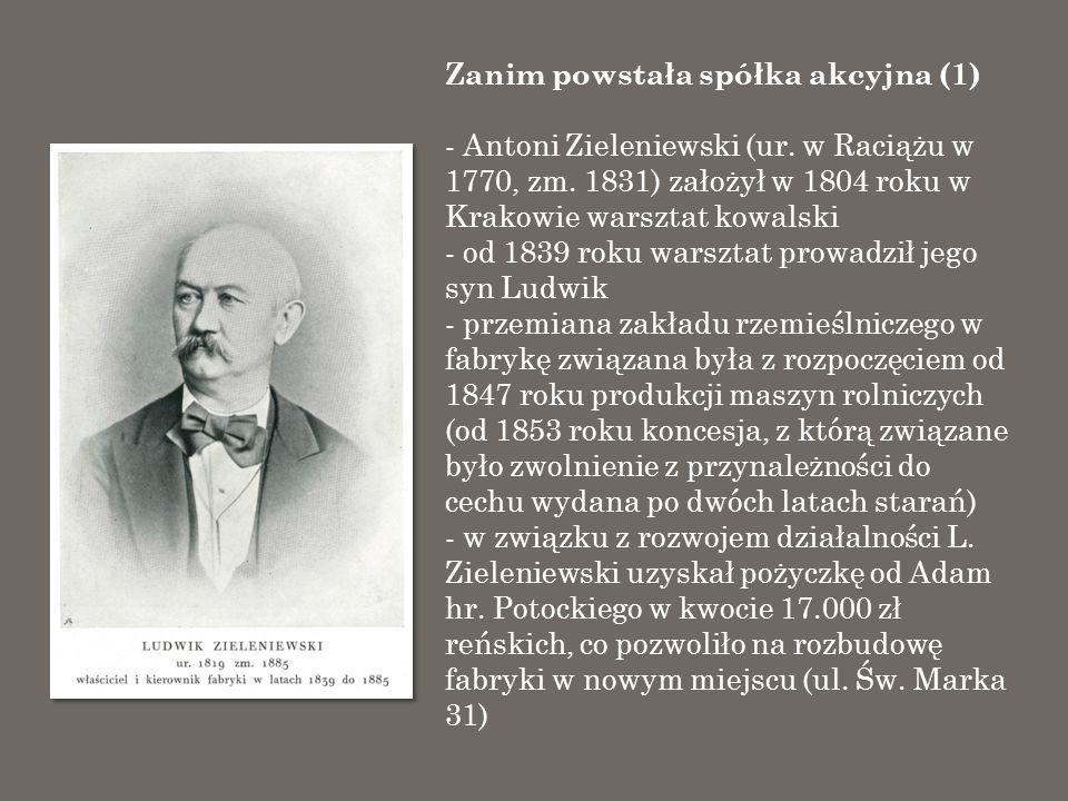 Zanim powstała spółka akcyjna (2) - na fabrykę Zieleniewskiego w 1856 roku przypadało 40,5% wartości produkcji wszystkich fabryk krakowskiej Izby Handlowo - Przemysłowej (45.000 zł reńskich) - w 1860 roku fabryka wykonała pierwszy kocioł parowy, a w 1861 roku pierwszą maszynę parową, w tym czasie jednak narastał kryzys w sprzedaży maszyn rolniczych - w 1885 roku umarł Ludwik Zieleniewski - w 1886 roku wybuchł pożar w fabryce, ale za uzyskane z ubezpieczenia kwoty fabryka została przeniesiona na ul.