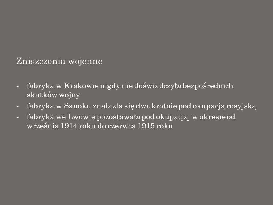 Zniszczenia wojenne -fabryka w Krakowie nigdy nie doświadczyła bezpośrednich skutków wojny -fabryka w Sanoku znalazła się dwukrotnie pod okupacją rosy