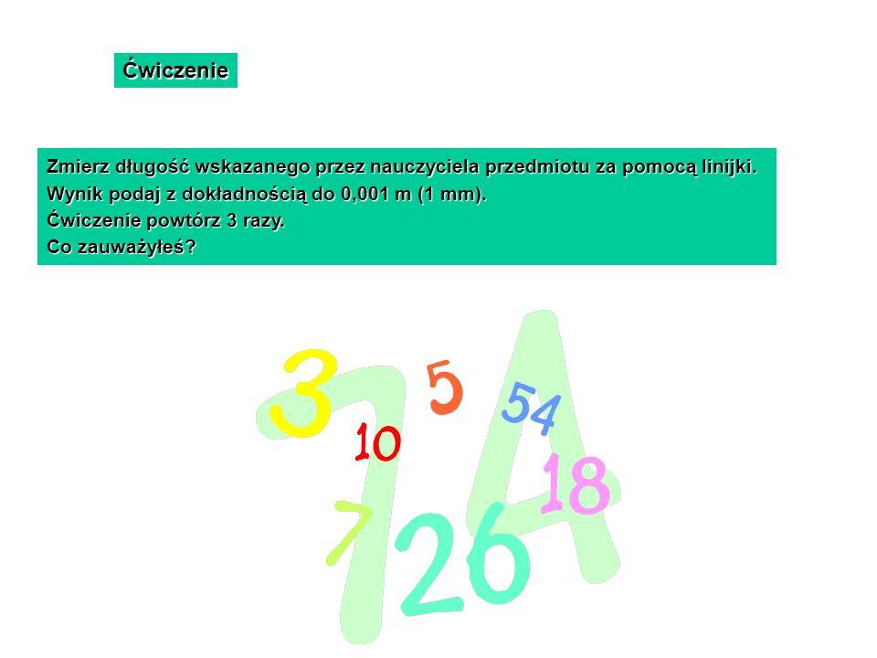 Ćwiczenie Zmierz długość wskazanego przez nauczyciela przedmiotu za pomocą linijki. Wynik podaj z dokładnością do 0,001 m (1 mm). Ćwiczenie powtórz 3
