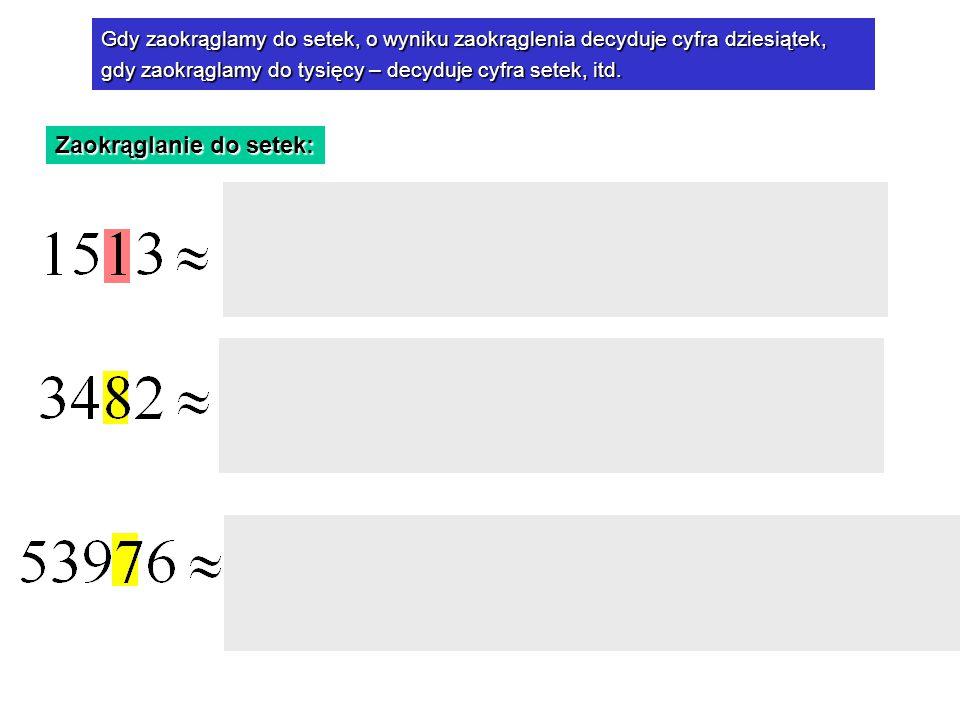 Zaokrąglanie do setek: mniejsza od 5 Cyfra dziesiątek jest mniejsza od 5, więc zaokrąglamy w dół większa od 5 Cyfra dziesiątek jest większa od 5, więc