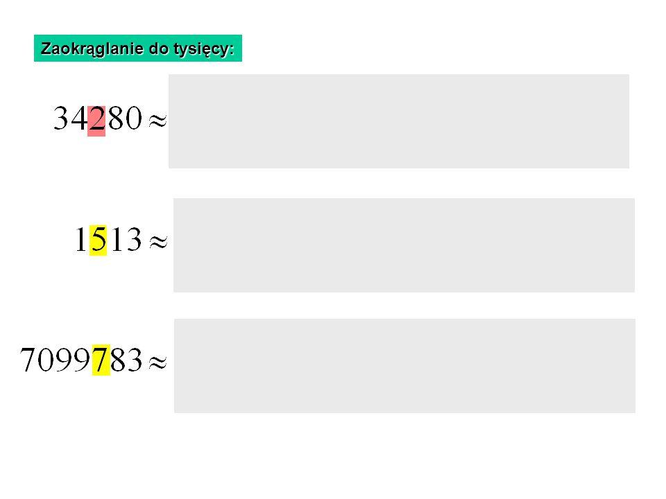 Zaokrąglanie do tysięcy: mniejsza od 5 Cyfra setek jest mniejsza od 5, Więc zaokrąglamy w dół równa 5 Cyfra setek jest równa 5, Więc zaokrąglamy w gór