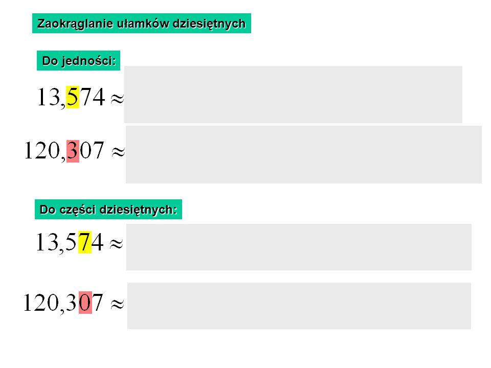 Zaokrąglanie ułamków dziesiętnych Do jedności: Do części dziesiętnych: Cyfra części dziesiątych jest równa 5, Więc zaokrąglamy w górę Cyfra części dzi