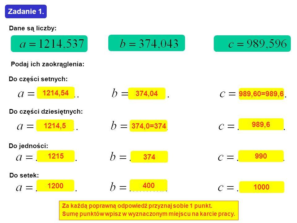 Dane są liczby: Podaj ich zaokrąglenia: Do części setnych: Do części dziesiętnych: Do jedności: Do setek: Za każdą poprawną odpowiedź przyznaj sobie 1