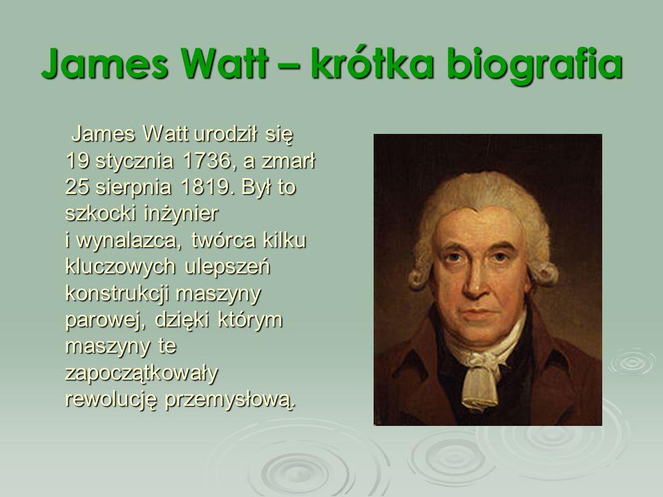James Watt – krótka biografia James Watt urodził się 19 stycznia 1736, a zmarł 25 sierpnia 1819. Był to szkocki inżynier i wynalazca, twórca kilku klu
