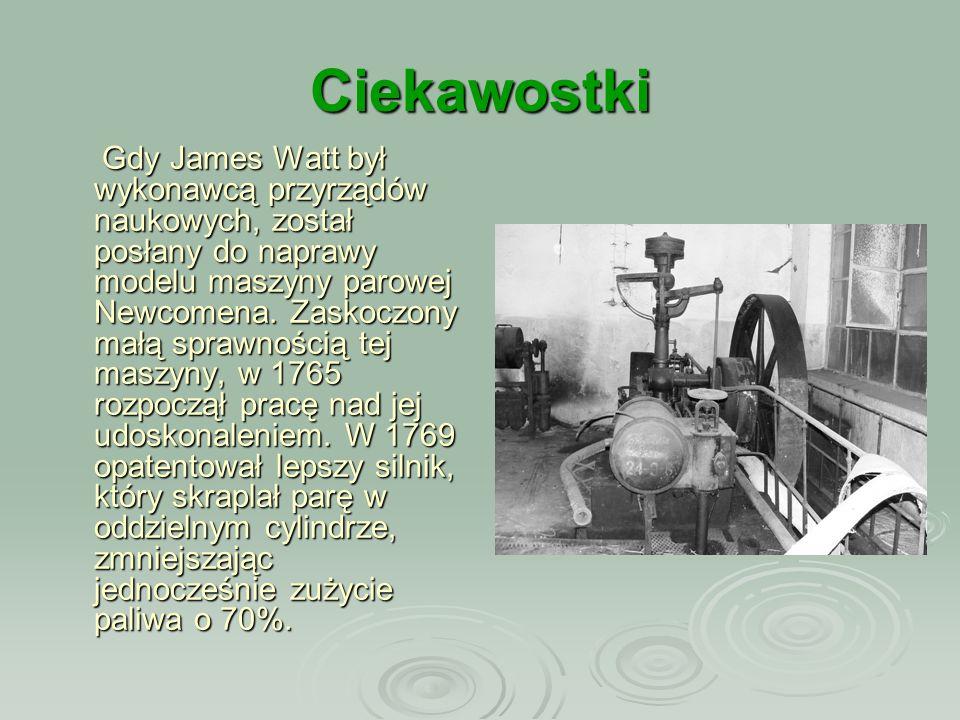 Ciekawostki Gdy James Watt był wykonawcą przyrządów naukowych, został posłany do naprawy modelu maszyny parowej Newcomena. Zaskoczony małą sprawnością