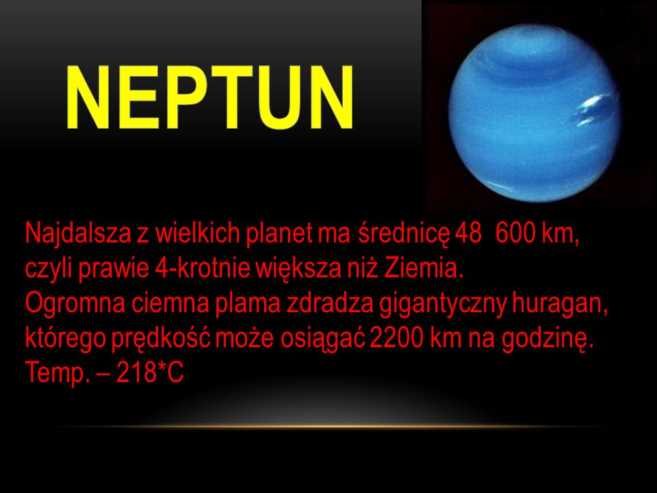 Najdalsza z wielkich planet ma średnicę 48 600 km, czyli prawie 4-krotnie większa niż Ziemia.
