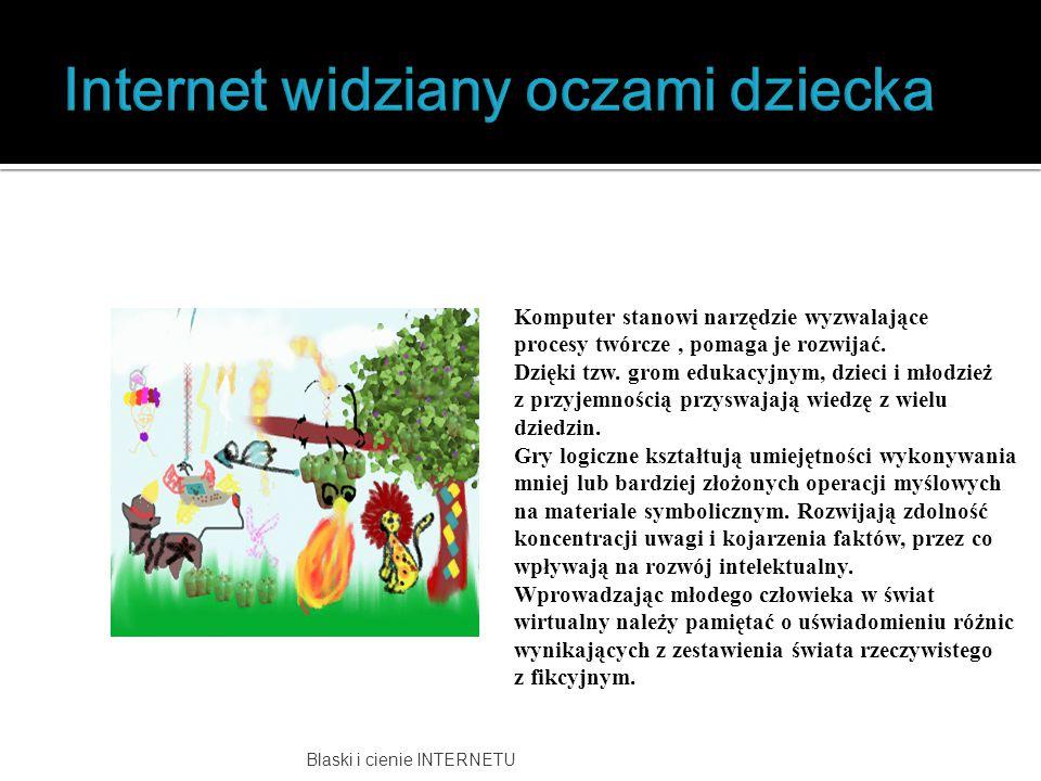 Blaski i cienie INTERNETU Komputer stanowi narzędzie wyzwalające procesy twórcze, pomaga je rozwijać. Dzięki tzw. grom edukacyjnym, dzieci i młodzież