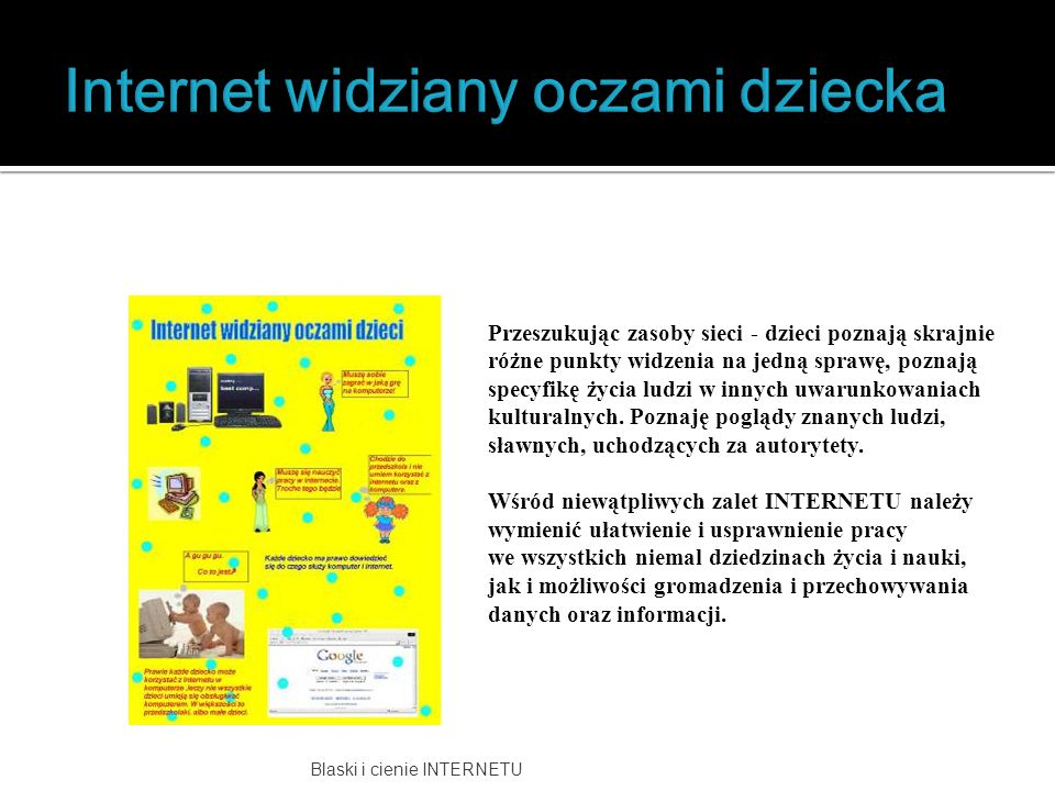 Blaski i cienie INTERNETU Przeszukując zasoby sieci - dzieci poznają skrajnie różne punkty widzenia na jedną sprawę, poznają specyfikę życia ludzi w i