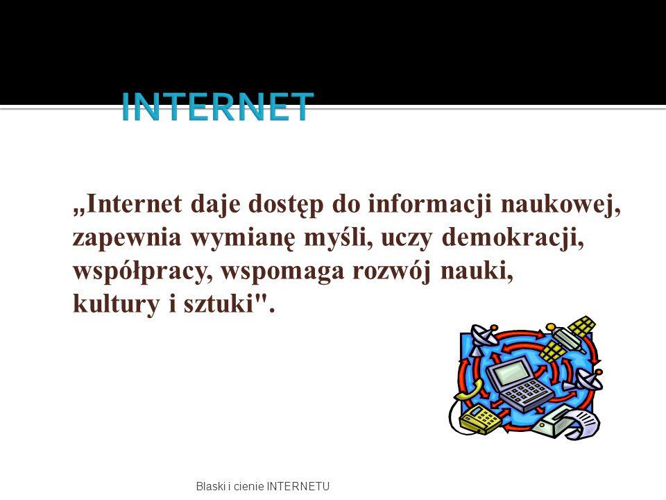 Blaski i cienie INTERNETU  motywować do dbania o cudze i własne bezpieczeństwo w Internecie;  nadzorować obszary internetowe, po których porusza się uczeń;  zapoznać dzieci i rodziców z zasadami bezpiecznego korzystania z Internetu;  informować dzieci i rodziców o możliwościach wsparcia ze strony organizacji zajmujących się zwalczaniem nielegalnych treści w Internecie.
