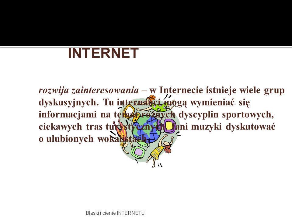 Blaski i cienie INTERNETU rozwija zainteresowania – w Internecie istnieje wiele grup dyskusyjnych. Tu internauci mogą wymieniać się informacjami na te
