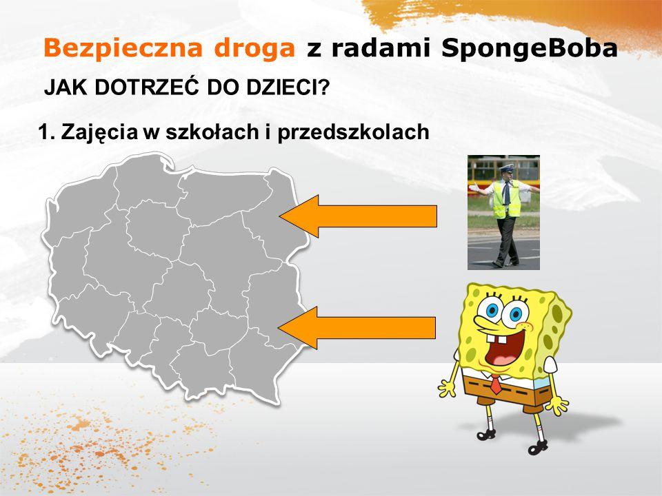 Bezpieczna droga z radami SpongeBoba JAK DOTRZEĆ DO DZIECI? 1. Zajęcia w szkołach i przedszkolach