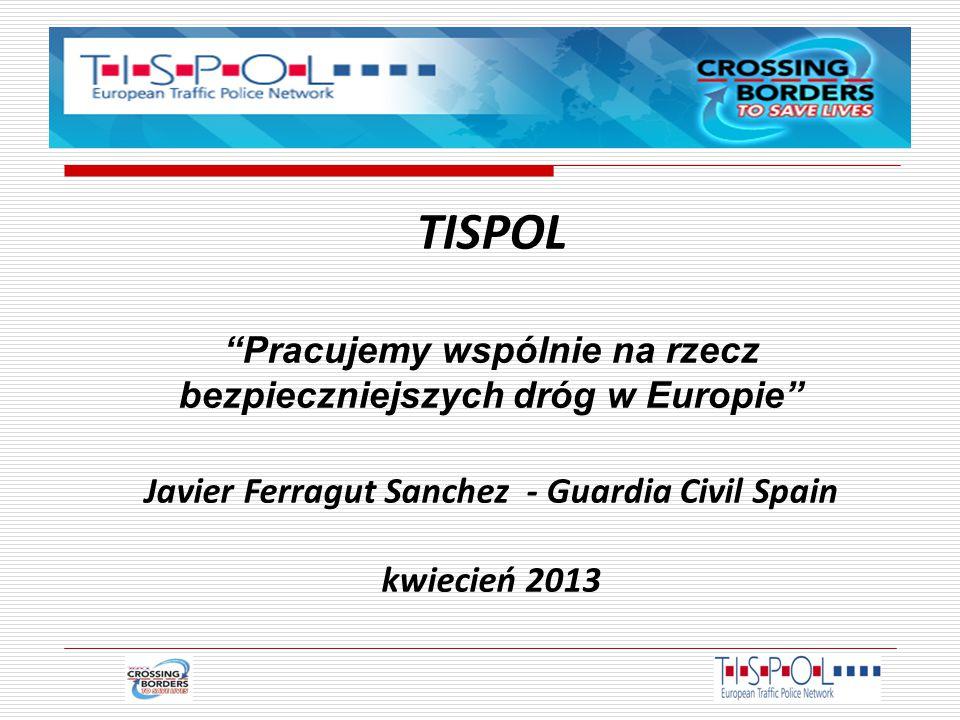 TISPOL Pracujemy wspólnie na rzecz bezpieczniejszych dróg w Europie Javier Ferragut Sanchez - Guardia Civil Spain kwiecień 2013