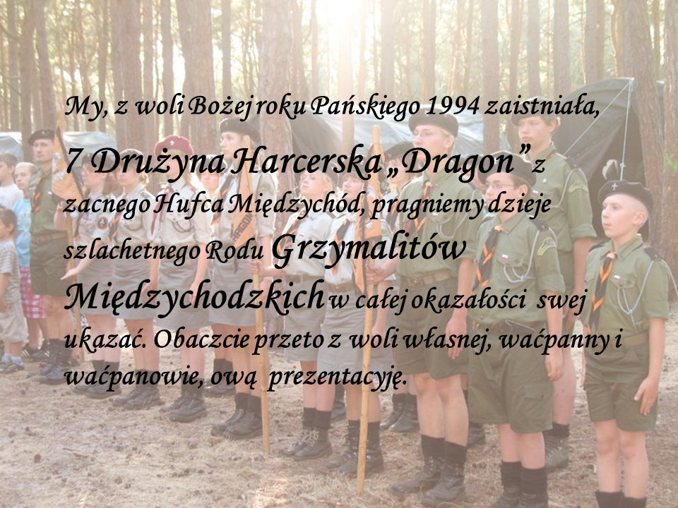 """My, z woli Bożej roku Pańskiego 1994 zaistniała, 7 Drużyna Harcerska """"Dragon z zacnego Hufca Międzychód, pragniemy dzieje szlachetnego Rodu Grzymalitów Międzychodzkich w całej okazałości swej ukazać."""