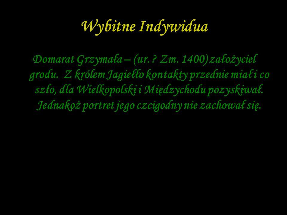 Wybitne Indywidua Domarat Grzymała – (ur. ? Zm. 1400) założyciel grodu. Z królem Jagiełło kontakty przednie miał i co szło, dla Wielkopolski i Międzyc