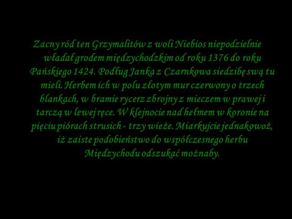 Zacny ród ten Grzymalitów z woli Niebios niepodzielnie władał grodem międzychodzkim od roku 1376 do roku Pańskiego 1424. Podług Janka z Czarnkowa sied