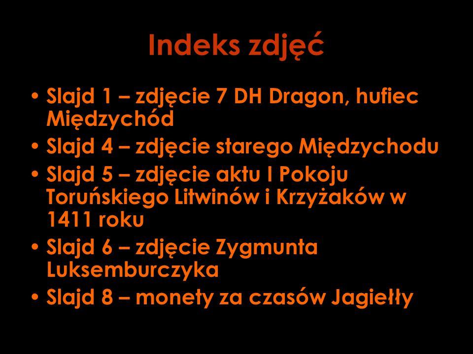 Indeks zdjęć Slajd 1 – zdjęcie 7 DH Dragon, hufiec Międzychód Slajd 4 – zdjęcie starego Międzychodu Slajd 5 – zdjęcie aktu I Pokoju Toruńskiego Litwinów i Krzyżaków w 1411 roku Slajd 6 – zdjęcie Zygmunta Luksemburczyka Slajd 8 – monety za czasów Jagiełły